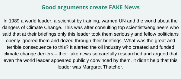 Good arguments create FAKE News In 1989 a world leader, a scientist by training, warned UN and the world about the dangers of Climate Change. This was after consulting top scientists_engineers who said that at their  (1)